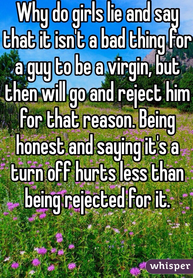Why do girls lie and say that it isn't a bad thing for a guy to be a virgin, but then will go and reject him for that reason. Being honest and saying it's a turn off hurts less than being rejected for it.