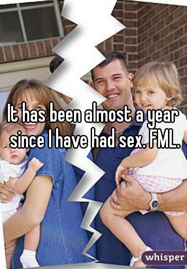It has been almost a year since I have had sex. FML.