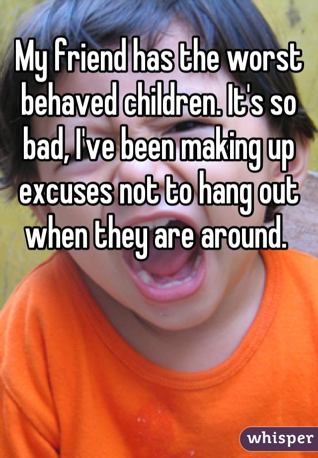 My friend has the worst behaved children. It's so bad, I've been making up excuses not to hang out when they are around.
