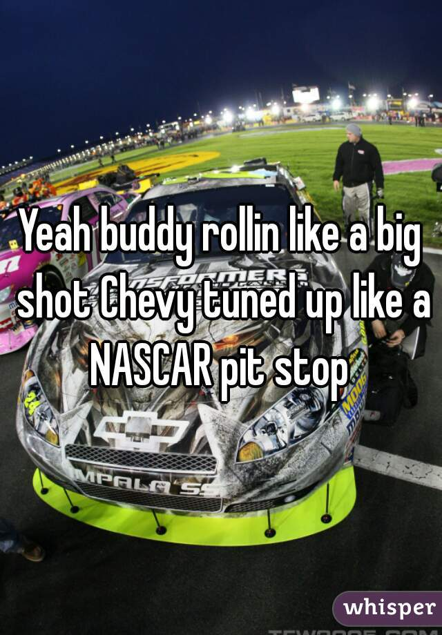 Yeah buddy rollin like a big shot Chevy tuned up like a NASCAR pit stop