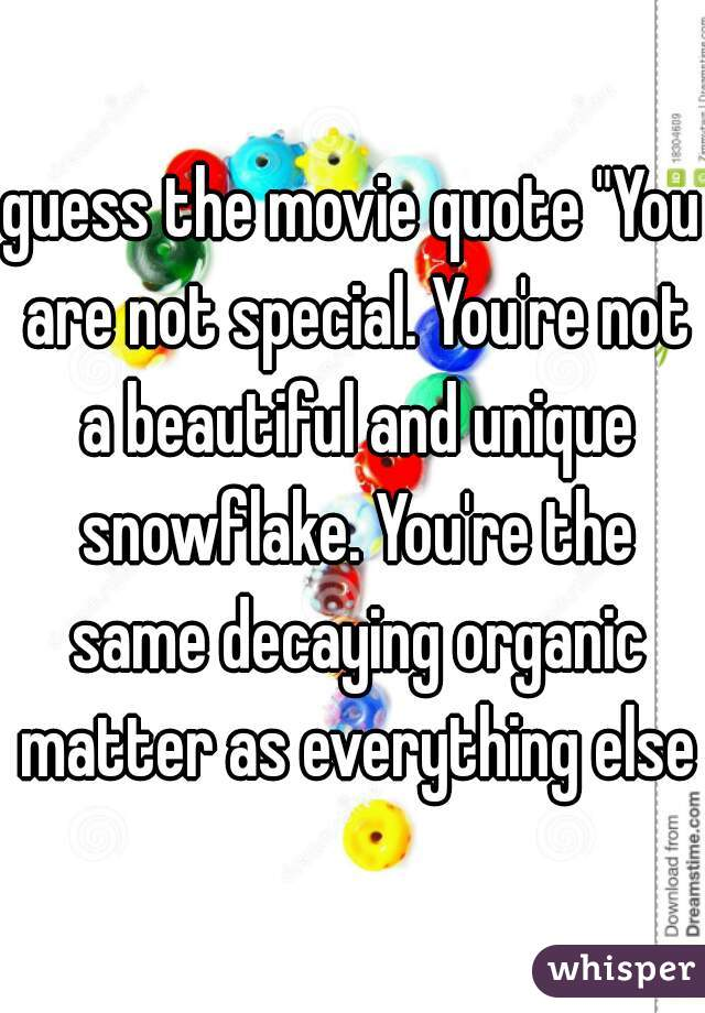 "guess the movie quote ""You are not special. You're not a beautiful and unique snowflake. You're the same decaying organic matter as everything else"""