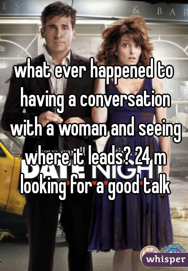 what ever happened to having a conversation with a woman and seeing where it leads? 24 m looking for a good talk