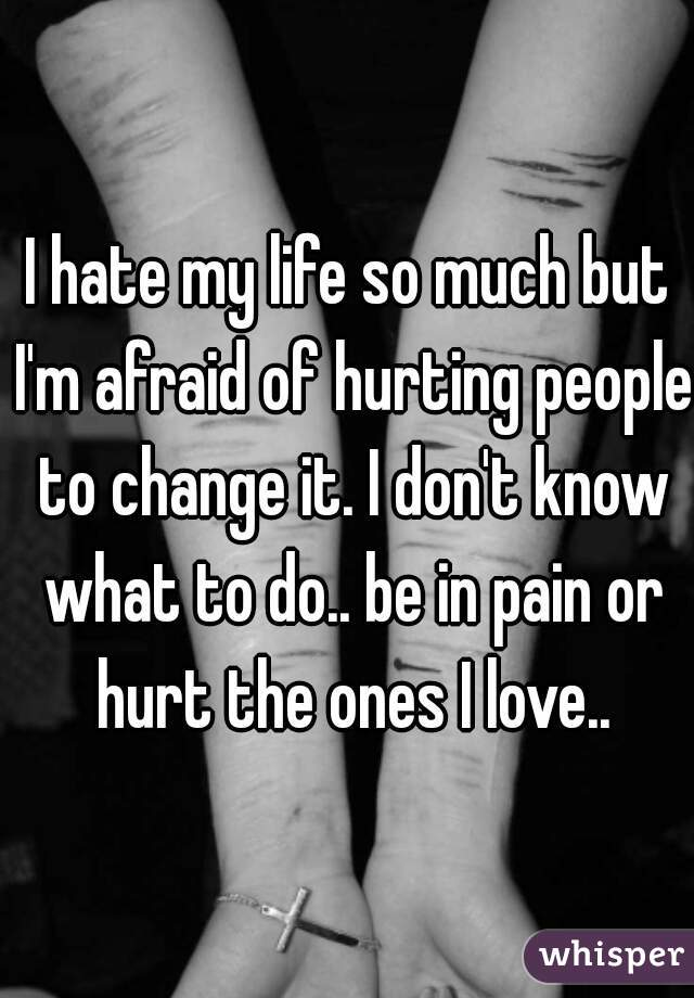 I hate my life so much but I'm afraid of hurting people to change it. I don't know what to do.. be in pain or hurt the ones I love..