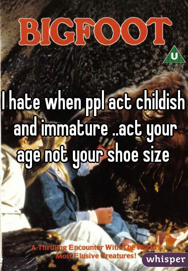 I hate when ppl act childish and immature ..act your age not your shoe size