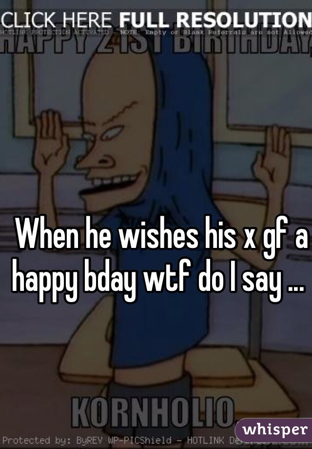 When he wishes his x gf a happy bday wtf do I say ...