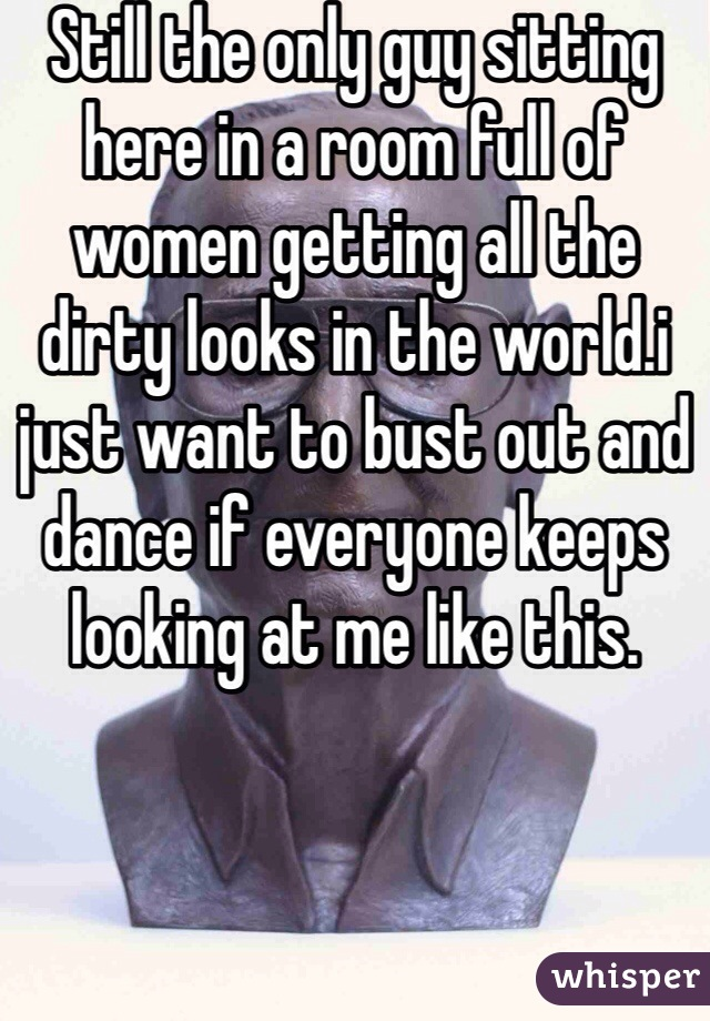 Still the only guy sitting here in a room full of women getting all the dirty looks in the world.i just want to bust out and dance if everyone keeps looking at me like this.
