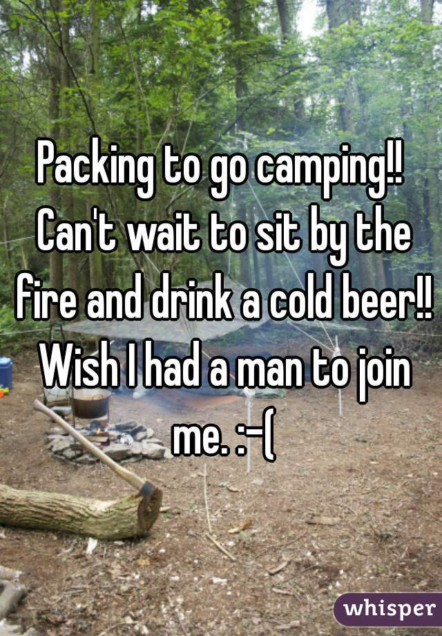 Packing to go camping!! Can't wait to sit by the fire and drink a cold beer!! Wish I had a man to join me. :-(