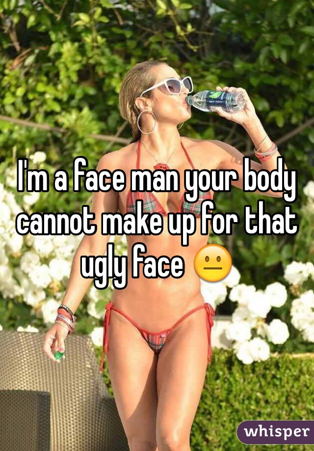 I'm a face man your body cannot make up for that ugly face 😐