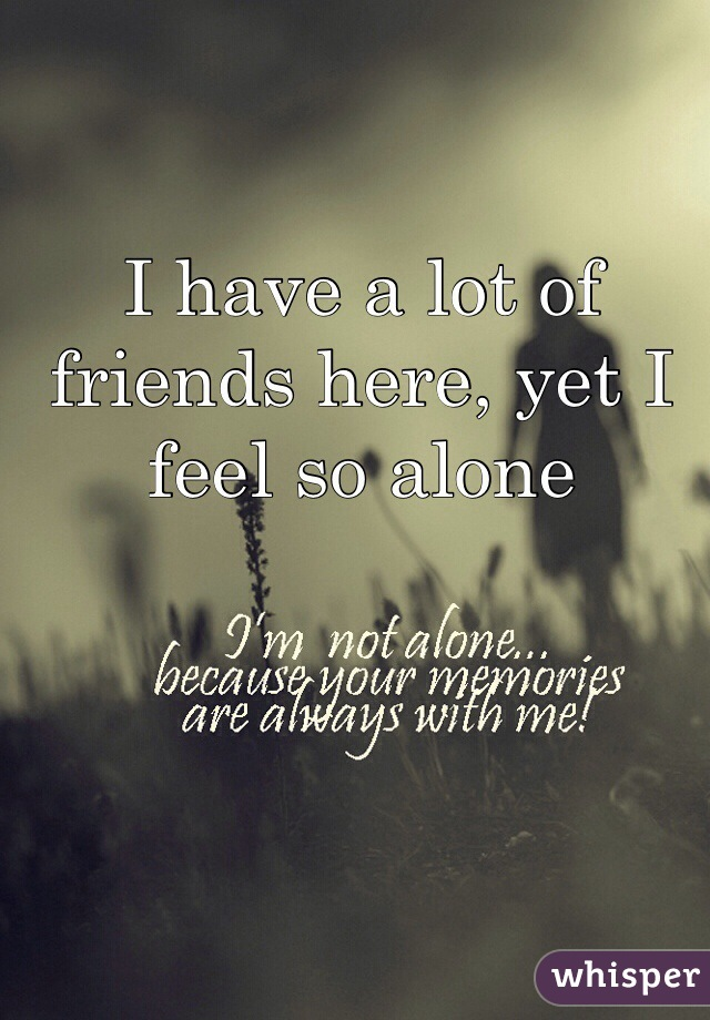 I have a lot of friends here, yet I feel so alone