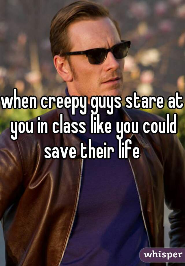 when creepy guys stare at you in class like you could save their life