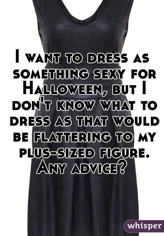 I want to dress as something sexy for Halloween, but I don't know what to dress as that would be flattering to my plus-sized figure. Any advice?