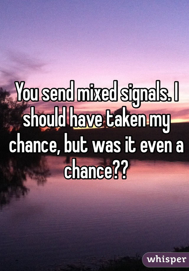 You send mixed signals. I should have taken my chance, but was it even a chance??