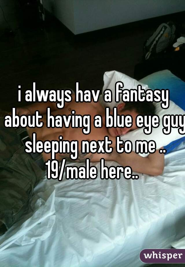 i always hav a fantasy about having a blue eye guy sleeping next to me .. 19/male here..
