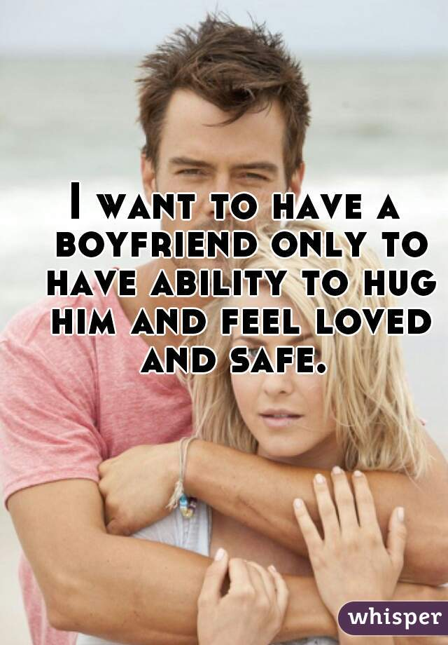 I want to have a boyfriend only to have ability to hug him and feel loved and safe.