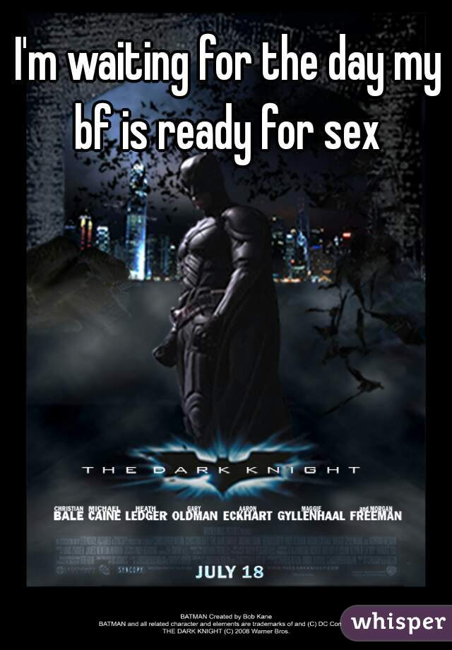 I'm waiting for the day my bf is ready for sex