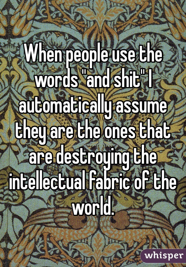 """When people use the words """"and shit"""" I automatically assume they are the ones that are destroying the intellectual fabric of the world."""
