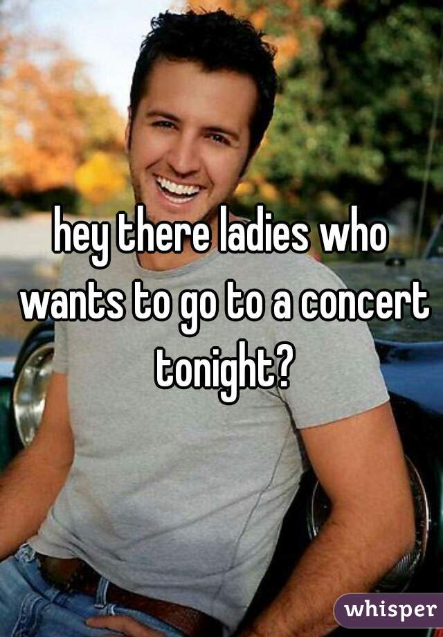 hey there ladies who wants to go to a concert tonight?