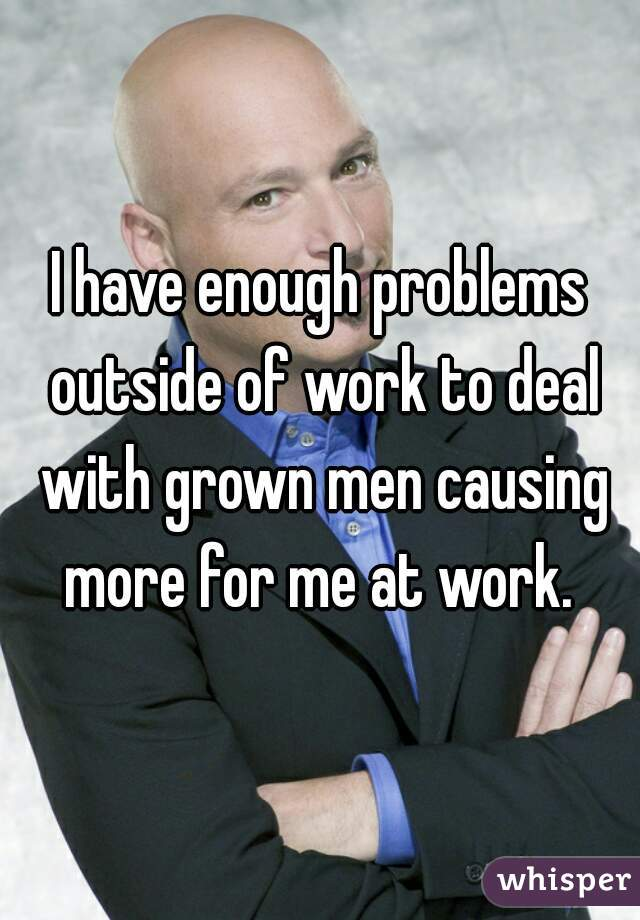 I have enough problems outside of work to deal with grown men causing more for me at work.