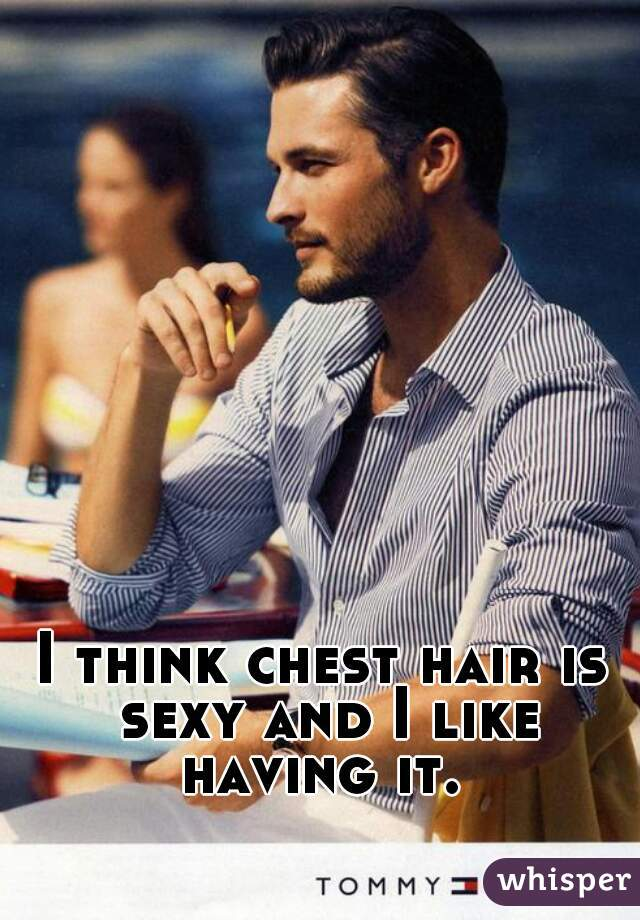 I think chest hair is sexy and I like having it.