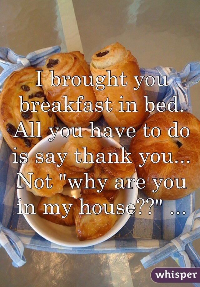 """I brought you breakfast in bed. All you have to do is say thank you... Not """"why are you in my house??"""" ..."""