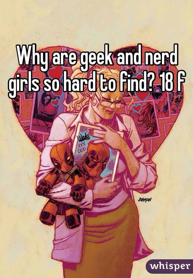 Why are geek and nerd girls so hard to find? 18 f