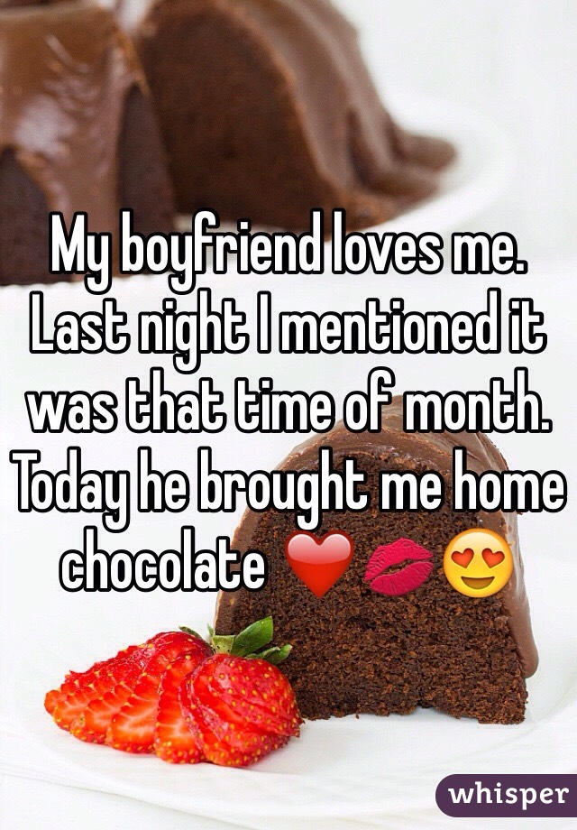 My boyfriend loves me. Last night I mentioned it was that time of month. Today he brought me home chocolate ❤️💋😍