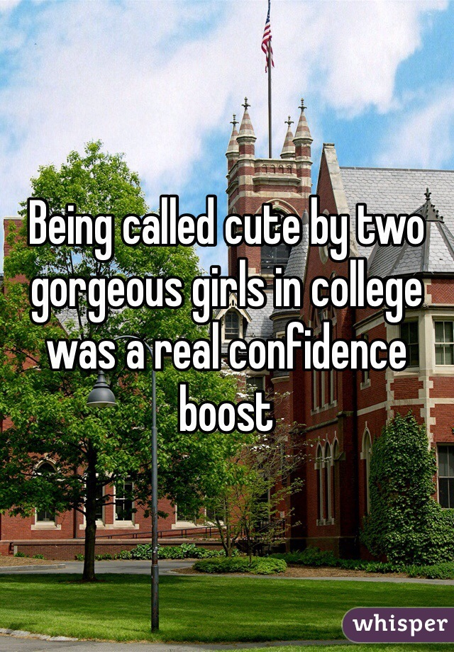 Being called cute by two gorgeous girls in college was a real confidence boost