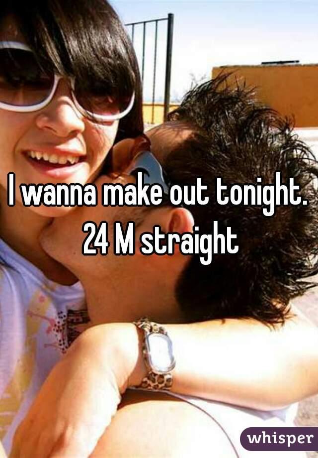 I wanna make out tonight. 24 M straight