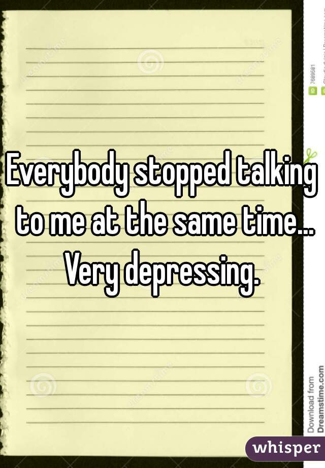 Everybody stopped talking to me at the same time... Very depressing.
