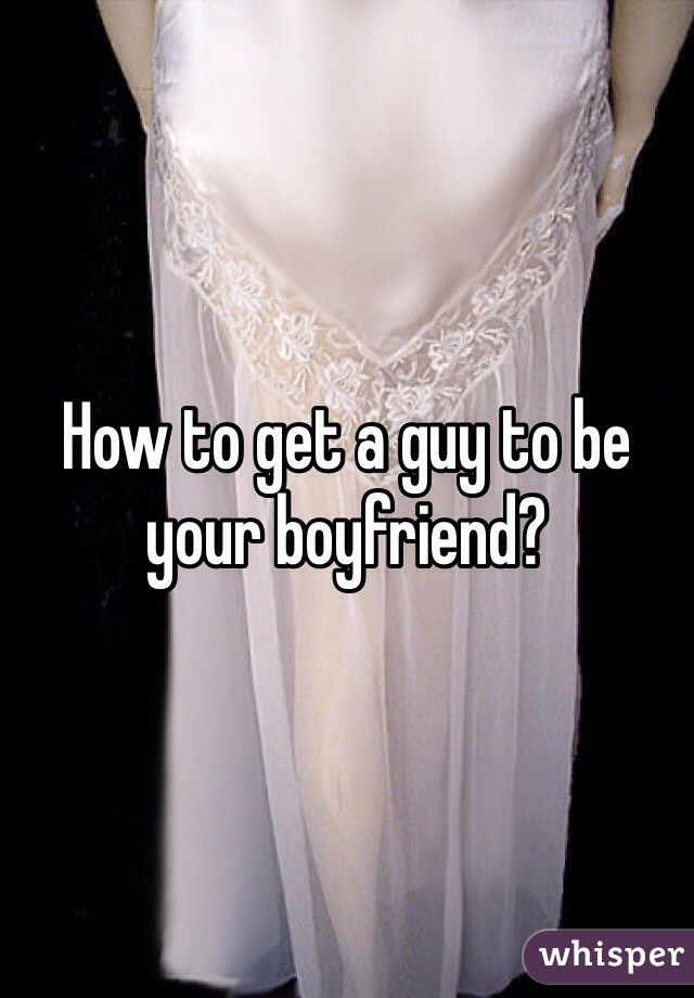 How to get a guy to be your boyfriend?