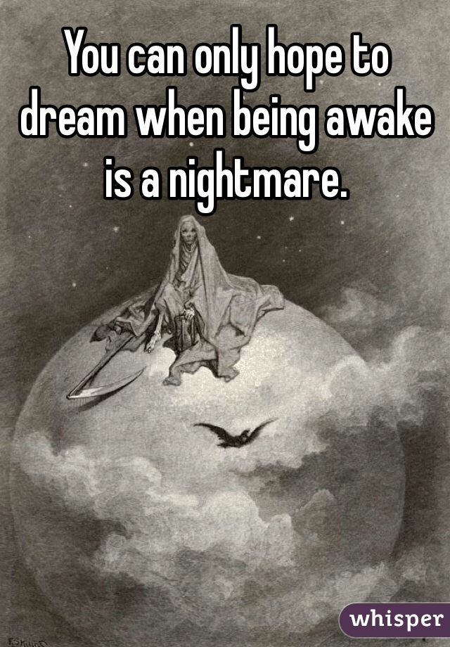 You can only hope to dream when being awake is a nightmare.