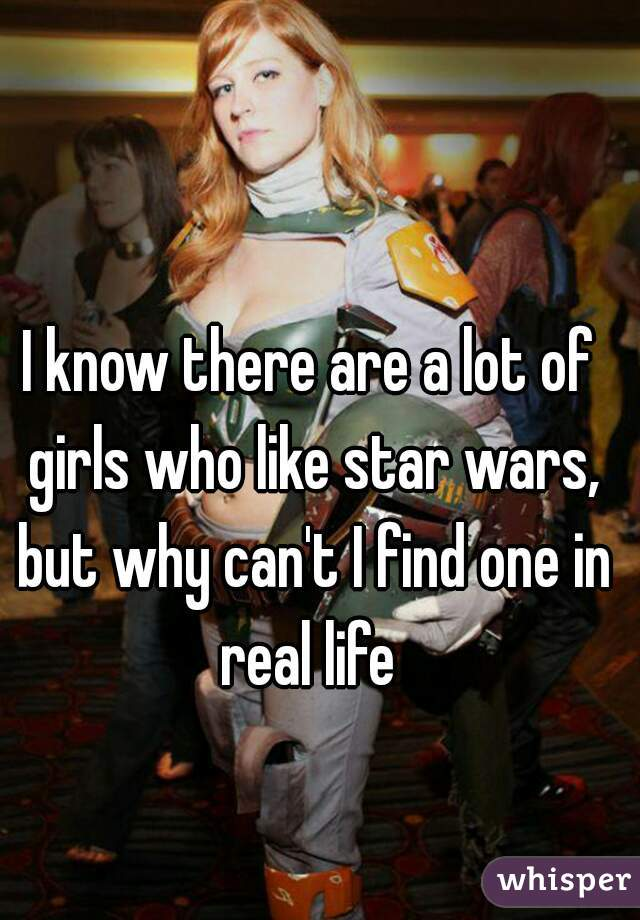 I know there are a lot of girls who like star wars, but why can't I find one in real life