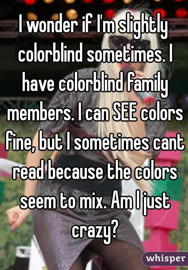 I wonder if I'm slightly colorblind sometimes. I have colorblind family members. I can SEE colors fine, but I sometimes cant read because the colors seem to mix. Am I just crazy?