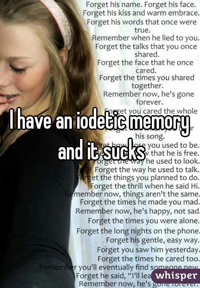 I have an iodetic memory and it sucks