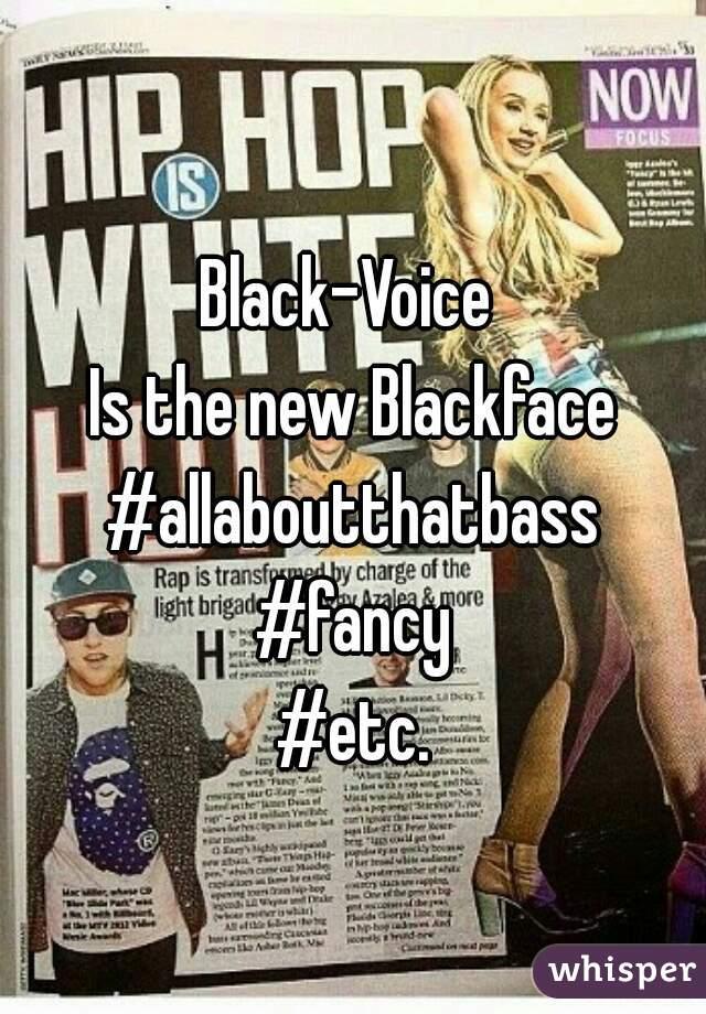 Black-Voice  Is the new Blackface #allaboutthatbass #fancy #etc.