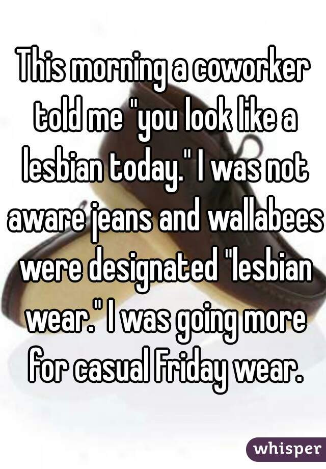 "This morning a coworker told me ""you look like a lesbian today."" I was not aware jeans and wallabees were designated ""lesbian wear."" I was going more for casual Friday wear."