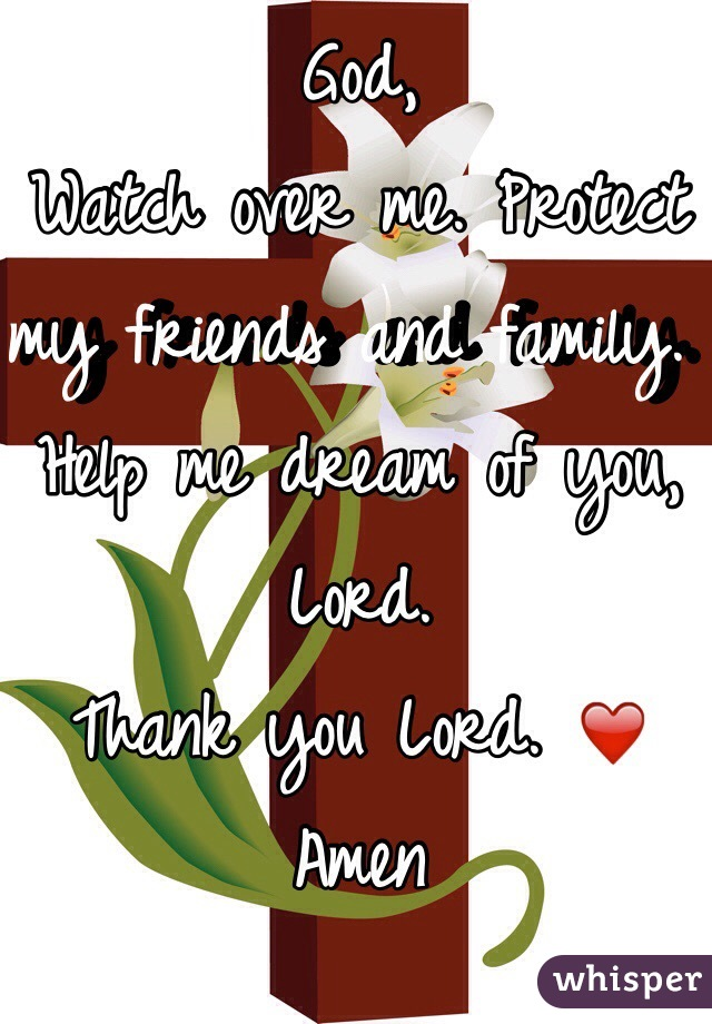 God, Watch over me. Protect my friends and family. Help me dream of you, Lord.  Thank you Lord. ❤️ Amen