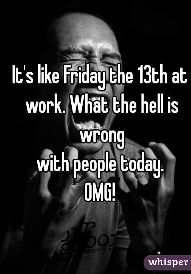 It's like Friday the 13th at work. What the hell is wrong with people today. OMG!