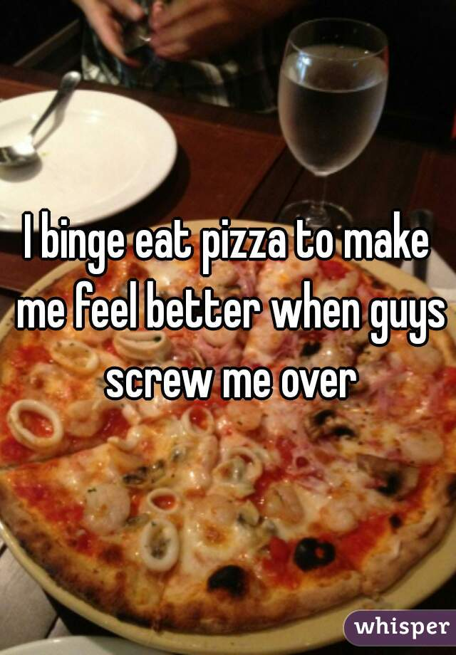 I binge eat pizza to make me feel better when guys screw me over