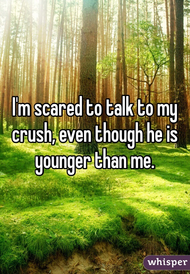 I'm scared to talk to my crush, even though he is younger than me.