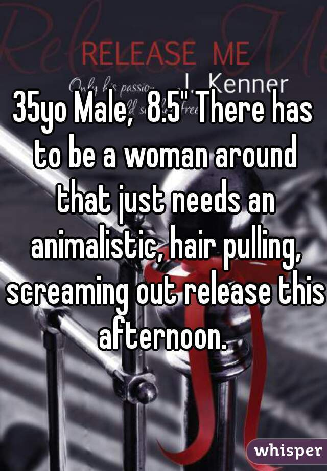 """35yo Male,  8.5"""" There has to be a woman around that just needs an animalistic, hair pulling, screaming out release this afternoon."""