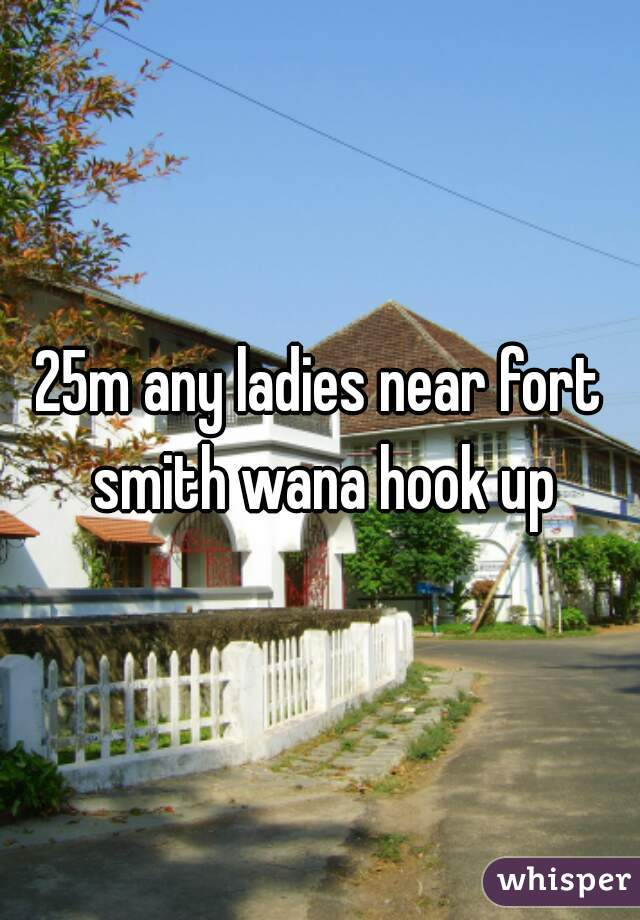 25m any ladies near fort smith wana hook up