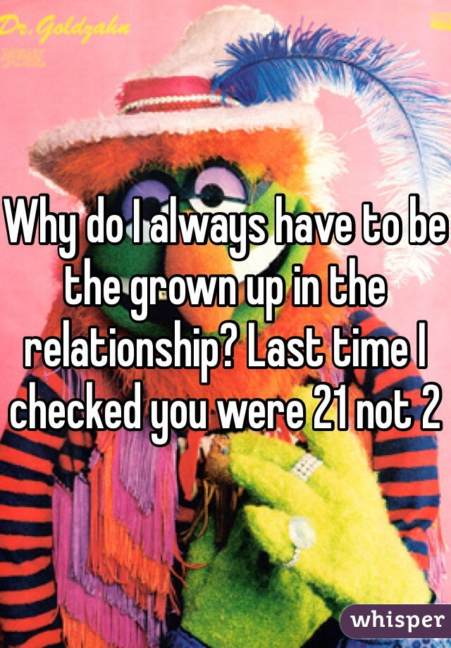 Why do I always have to be the grown up in the relationship? Last time I checked you were 21 not 2