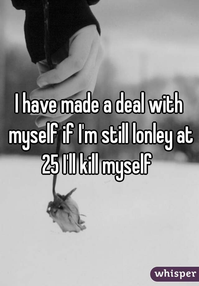 I have made a deal with myself if I'm still lonley at 25 I'll kill myself