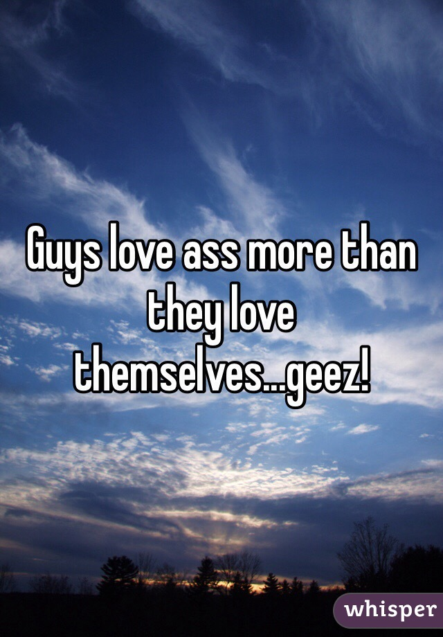 Guys love ass more than they love themselves...geez!