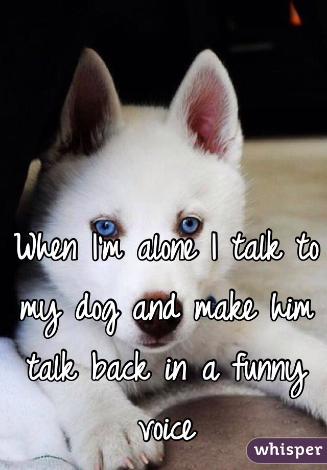 When I'm alone I talk to my dog and make him talk back in a funny voice