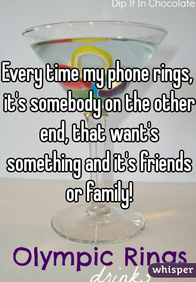 Every time my phone rings, it's somebody on the other end, that want's something and it's friends or family!
