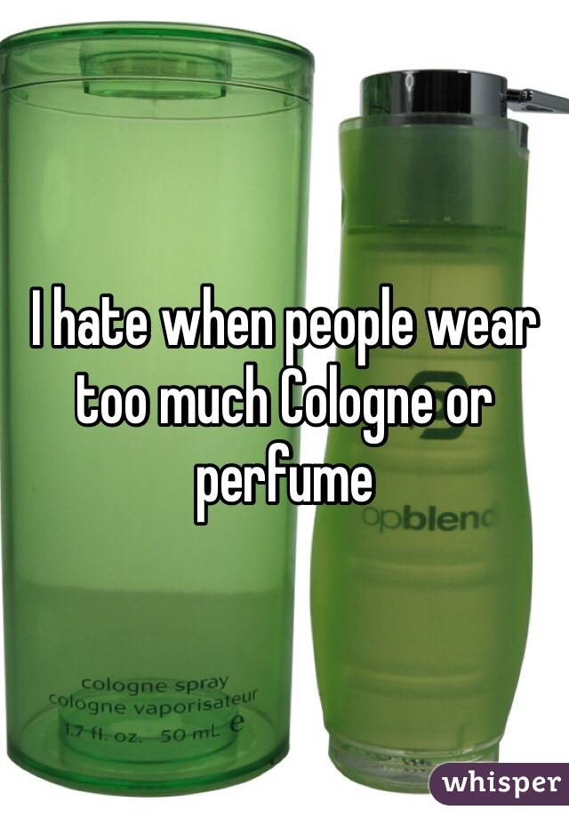 I hate when people wear too much Cologne or perfume