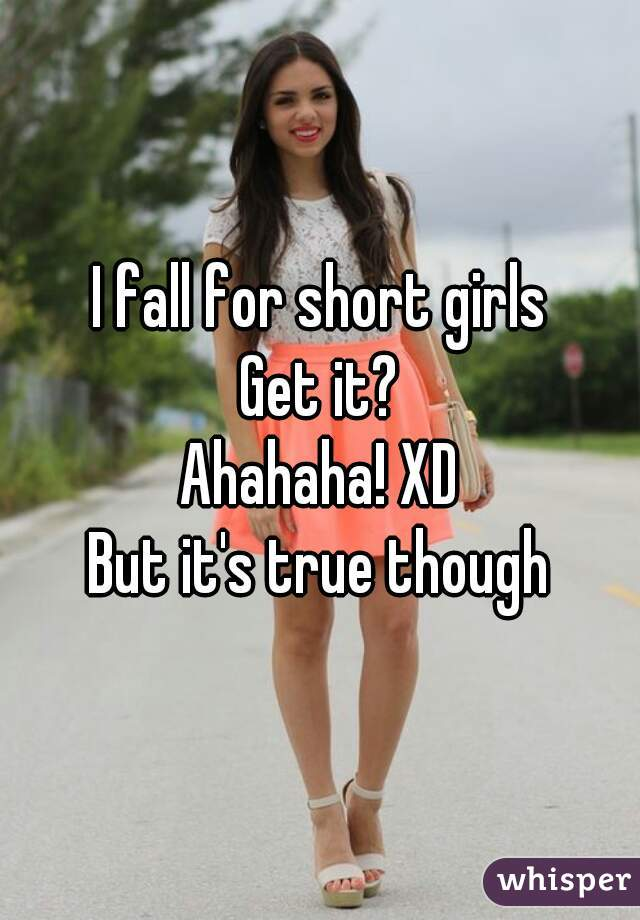 I fall for short girls Get it? Ahahaha! XD But it's true though