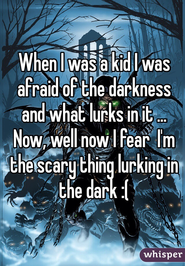 When I was a kid I was afraid of the darkness and what lurks in it ... Now, well now I fear  I'm the scary thing lurking in the dark :(